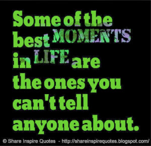 Some of the best moments in life are the ones you can't tell anyone ...