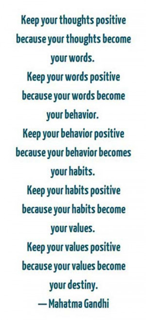 Keep your thoughts positive because your thoughts become your words ...