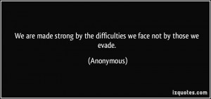 We are made strong by the difficulties we face not by those we evade ...