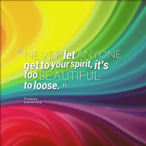NEVER let ANYONE get to your spirit, it's too BEAUTIFUL to loose.