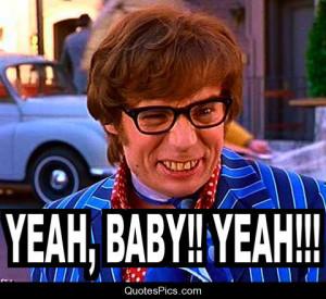 Yeah baby, yeah!!! – Austin Powers