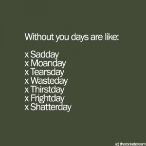 Without you, days are like: sadday, moanday, tearsday, wasteday ...