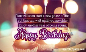 ... you are older. Enjoy another year of being young. Happy Birthday
