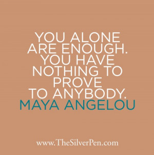 Maya Angelou Says it Best: You Have Nothing to Prove