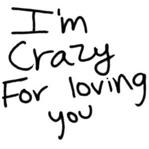 Love quote, crazy quote, I'm Crazy For Loving You