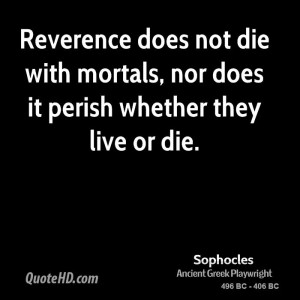 Reverence does not die with mortals, nor does it perish whether they ...
