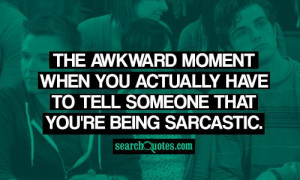 ... when you actually have to tell someone that you're being sarcastic