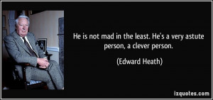 ... the least. He's a very astute person, a clever person. - Edward Heath