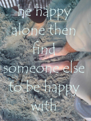 ... alone. Then find someone else to be happy with. | Happiness Quote