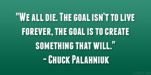"""... , the goal is to create something that will."""" – Chuck Palahniuk"""