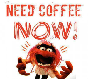 Need COFFEE NOW!!!