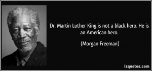 Dr. Martin Luther King is not a black hero. He is an American hero ...
