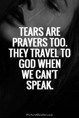 Tears are prayers too. They travel to God when we can't speak Picture ...