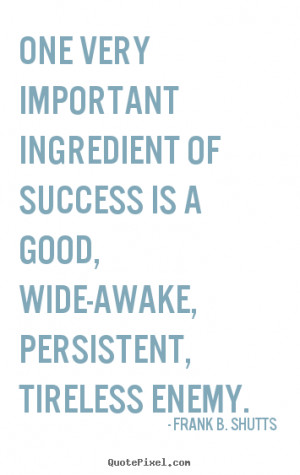 quote - One very important ingredient of success is a good, wide-awake ...
