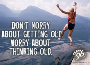 ... about getting old. Worry about thinking old. #growingbolder #quotes