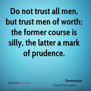 Do not trust all men, but trust men of worth; the former course is ...