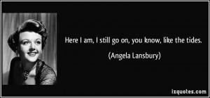 Here I am, I still go on, you know, like the tides. - Angela Lansbury