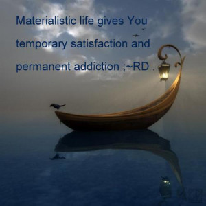 Materialistic life gives you temporary satisfaction and permanent ...