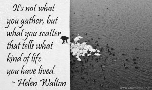 ... you scatter that tells what kind of life you have lived, Helen Walton