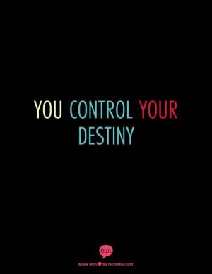 You control your destiny