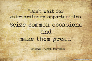 "... Seize common occasions and make them great."" ~ Orison Swett Marden"