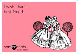 wish I had a best friend.