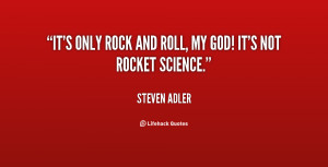 It's only rock and roll, my god! It's not rocket science.""