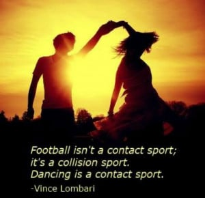 "... collision sport. Dance is a contact sport."" – Vince Lombardi"