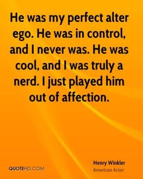 Henry Winkler - He was my perfect alter ego. He was in control, and I ...