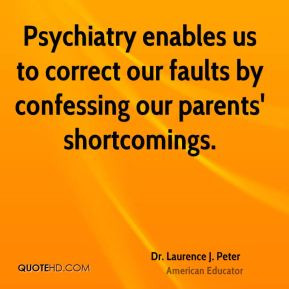 Dr. Laurence J. Peter - Psychiatry enables us to correct our faults by ...