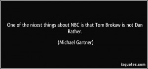 ... about NBC is that Tom Brokaw is not Dan Rather. - Michael Gartner
