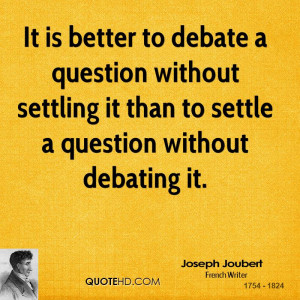 It is better to debate a question without settling it than to settle a ...