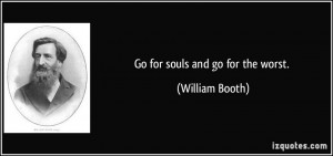 Go for souls and go for the worst. - William Booth