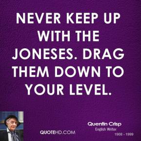 Quentin Crisp - Never keep up with the Joneses. Drag them down to your ...