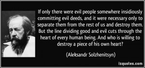 ... evil cuts through the heart of every human being. And who is willing