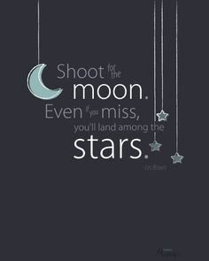 ... for the moon. Even if you miss, you'll land among the stars.