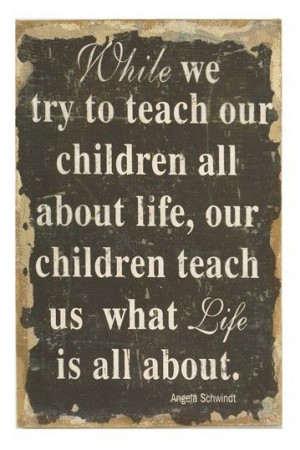 While we try to teach our children about life, our children teach us ...