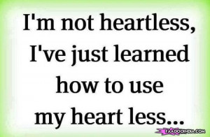 Not Heartless, I Just Learned How To Use My Heart Less