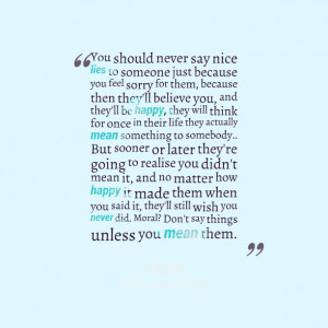 Quotes Picture: you should never say nice lies to someone just because ...