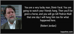 are a very lucky man, Dimir Faral. You are going to watch your friends ...