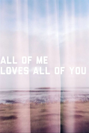 All Of Me Loves All Of You Quotes All of me loves all of you. via ...