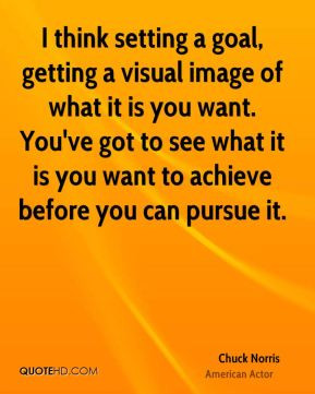 ... it is you want to achieve before you can pursue it. - Chuck Norris