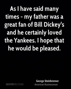 George Steinbrenner - As I have said many times - my father was a ...