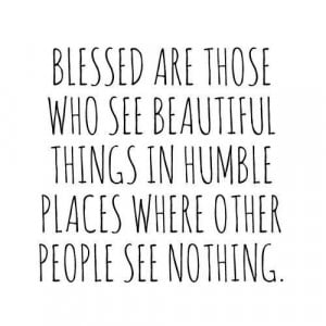 Blessed are those who see beautiful things in humble places where ...