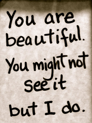 You are beautiful. You might not see it but I do.