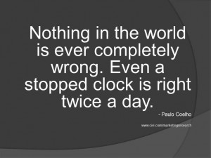 ... wrong. Even a stopped clock is right twice a day. - Paulo Coelho