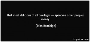 ... of all privileges — spending other people's money. - John Randolph
