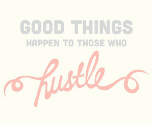 Good things come to those who hustle…
