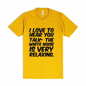... you talk- the white noise is very relaxing. funny sarcastic tshirt