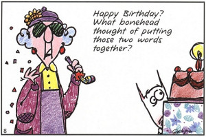 Birthdays are good for you; the more you have, the longer you live.